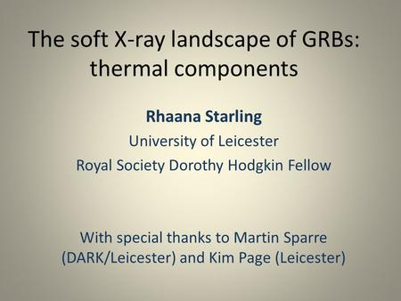 The soft X-ray landscape of GRBs: thermal components Rhaana Starling University of Leicester Royal Society Dorothy Hodgkin Fellow With special thanks to.