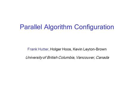 Parallel Algorithm Configuration Frank Hutter, Holger Hoos, Kevin Leyton-Brown University of British Columbia, Vancouver, Canada.