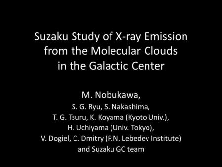 Suzaku Study of X-ray Emission from the Molecular Clouds in the Galactic Center M. Nobukawa, S. G. Ryu, S. Nakashima, T. G. Tsuru, K. Koyama (Kyoto Univ.),
