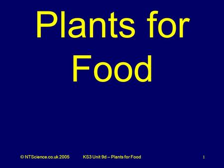 © NTScience.co.uk 2005KS3 Unit 9d – Plants for Food1 Plants for Food.