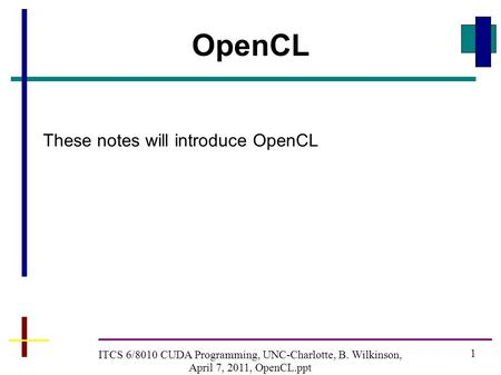1 ITCS 6/8010 CUDA Programming, UNC-Charlotte, B. Wilkinson, April 7, 2011, OpenCL.ppt OpenCL These notes will introduce OpenCL.