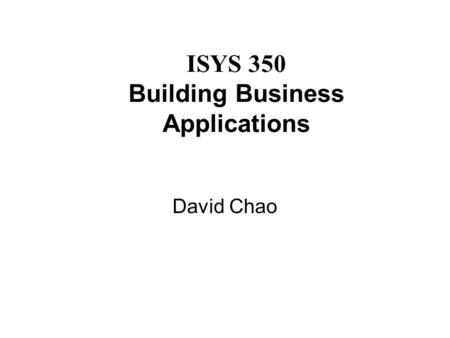 ISYS 350 Building Business Applications David Chao.