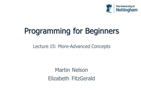 Programming for Beginners Martin Nelson Elizabeth FitzGerald Lecture 15: More-Advanced Concepts.