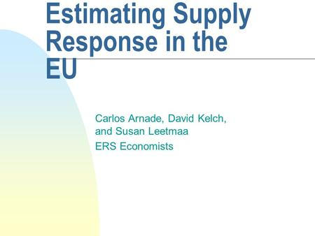 Estimating Supply Response in the EU Carlos Arnade, David Kelch, and Susan Leetmaa ERS Economists.