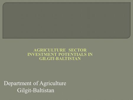 AGRICULTURE SECTOR INVESTMENT POTENTIALS IN GILGIT-BALTISTAN
