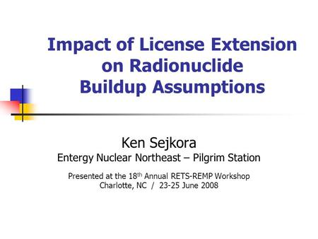 Impact of License Extension on Radionuclide Buildup Assumptions Ken Sejkora Entergy Nuclear Northeast – Pilgrim Station Presented at the 18 th Annual RETS-REMP.