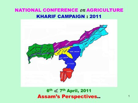 1 NATIONAL CONFERENCE on AGRICULTURE KHARIF CAMPAIGN : 2011 6 th & 7 th April, 2011 Assam's Perspectives..
