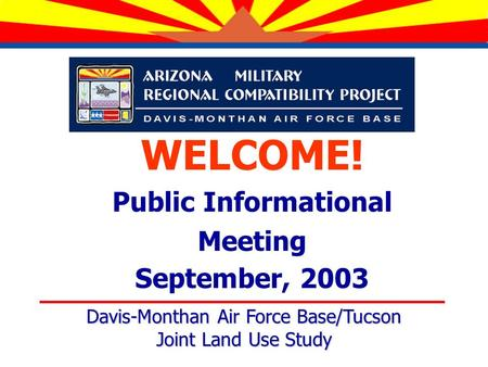 WELCOME! Public Informational Meeting September, 2003 Davis-Monthan Air Force Base/Tucson Joint Land Use Study.
