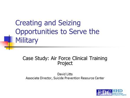 Creating and Seizing Opportunities to Serve the Military Case Study: Air Force Clinical Training Project David Litts Associate Director, Suicide Prevention.