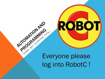 AUTOMATION AND PROGRAMMING SOME GET STARTED TIPS… Everyone please log into RobotC !