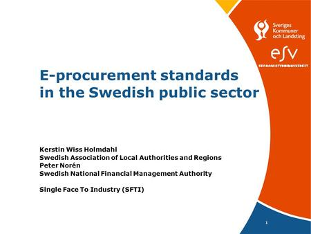 1 E-procurement standards in the Swedish public sector Kerstin Wiss Holmdahl Swedish Association of Local Authorities and Regions Peter Norén Swedish.