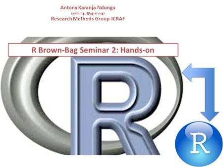 R Brown-Bag Seminar 2: Hands-on Antony Karanja Ndungu Research Methods Group-ICRAF.