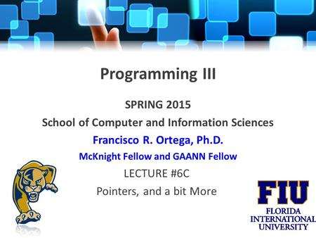 Programming III SPRING 2015 School of Computer and Information Sciences Francisco R. Ortega, Ph.D. McKnight Fellow and GAANN Fellow LECTURE #6C Pointers,