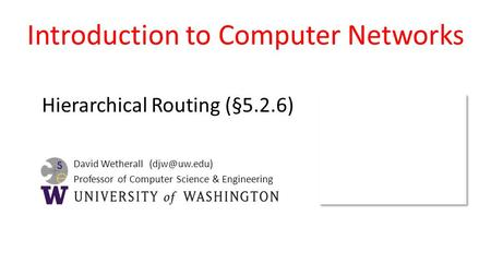 David Wetherall Professor of Computer Science & Engineering Introduction to Computer Networks Hierarchical Routing (§5.2.6)