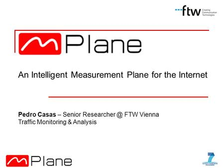 An Intelligent Measurement Plane for the Internet Pedro Casas – Senior FTW Vienna Traffic Monitoring & Analysis.