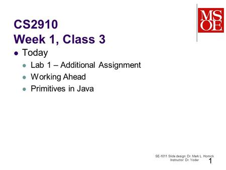 CS2910 Week 1, Class 3 Today Lab 1 – Additional Assignment Working Ahead Primitives in Java SE-1011 Slide design: Dr. Mark L. Hornick Instructor: Dr. Yoder.