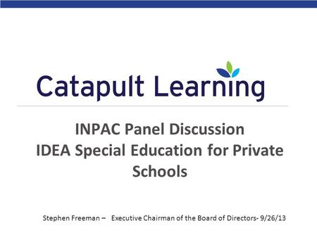 INPAC Panel Discussion IDEA Special Education for Private Schools Stephen Freeman – Executive Chairman of the Board of Directors- 9/26/13.