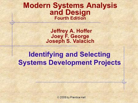 © 2005 by Prentice Hall Identifying and Selecting Systems Development Projects Modern Systems Analysis and Design Fourth Edition Jeffrey A. Hoffer Joey.
