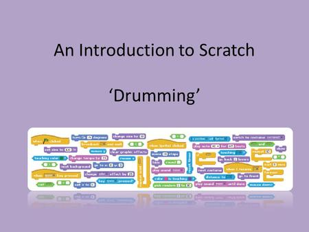 An Introduction to Scratch 'Drumming' Today, we are working towards… Investigate what the Scratch Program can do Use a 'Design Notebook' to record our.
