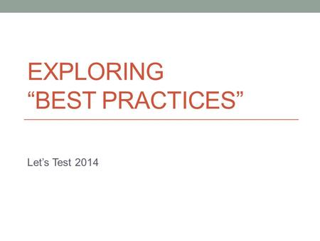 "EXPLORING ""BEST PRACTICES"" Let's Test 2014. Mission Help me build the closing keynote: ""A Critical Look at Best Practices""A Critical Look at Best Practices."