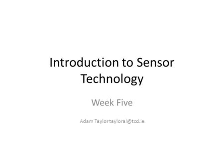 Introduction to Sensor Technology Week Five Adam Taylor