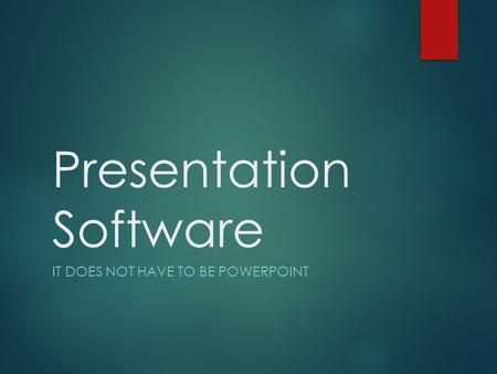 Presentation Software IT DOES NOT HAVE TO BE POWERPOINT.
