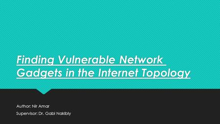 Finding Vulnerable Network Gadgets in the Internet Topology Author: Nir Amar Supervisor: Dr. Gabi Nakibly Author: Nir Amar Supervisor: Dr. Gabi Nakibly.