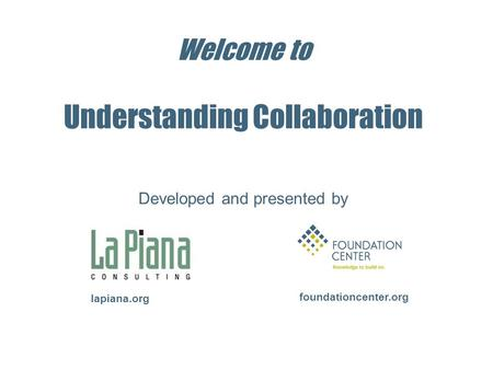Welcome to Understanding Collaboration foundationcenter.org lapiana.org Developed and presented by.