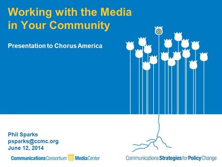 Working with the Media in Your Community Phil Sparks June 12, 2014 Presentation to Chorus America.