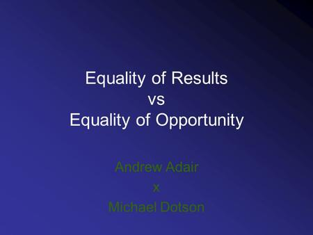 Equality of Results vs Equality of Opportunity Andrew Adair x Michael Dotson.