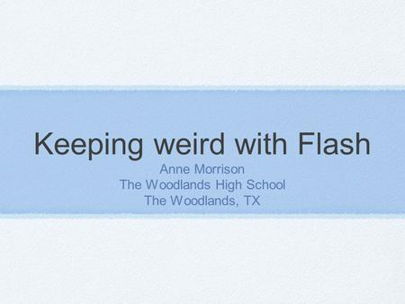 Keeping weird with Flash Anne Morrison The Woodlands High School The Woodlands, TX.