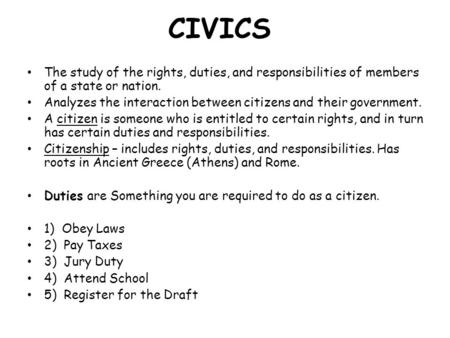 CIVICS The study of the rights, duties, and responsibilities of members of a state or nation. Analyzes the interaction between citizens and their government.