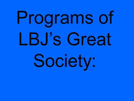 Programs of LBJ's Great Society:. 3 Parts: Liberty for all The End of Poverty End to racial injustice.