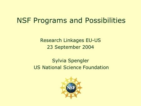 NSF Programs and Possibilities Research Linkages EU-US 23 September 2004 Sylvia Spengler US National Science Foundation.