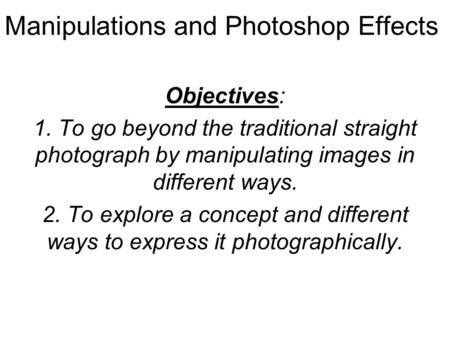 Manipulations and Photoshop Effects Objectives: 1. To go beyond the traditional straight photograph by manipulating images in different ways. 2. To explore.