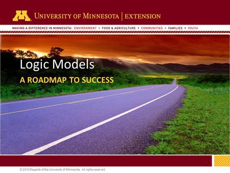 1 © 2010 Regents of the University of Minnesota. All rights reserved. 11 Logic Models A ROADMAP TO SUCCESS.