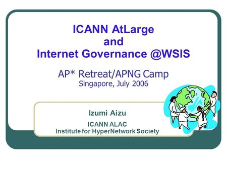 ICANN AtLarge and Internet AP* Retreat/APNG Camp Singapore, July 2006 Izumi Aizu ICANN ALAC Institute for HyperNetwork Society.