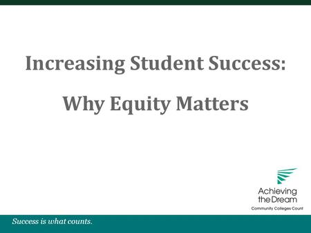 Success is what counts. Increasing Student Success: Why Equity Matters.