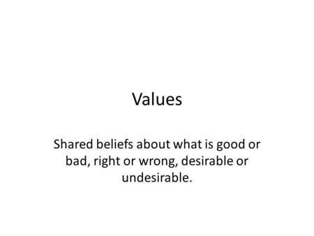 Values Shared beliefs about what is good or bad, right or wrong, desirable or undesirable.
