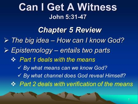 1 Can I Get A Witness John 5:31-47 Chapter 5 Review  The big idea – How can I know God?  Epistemology – entails two parts  Part 1 deals with the means.