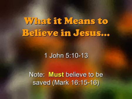 What it Means to Believe in Jesus… 1 John 5:10-13 Note: Must believe to be saved (Mark 16:15-16) 1 John 5:10-13 Note: Must believe to be saved (Mark 16:15-16)
