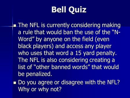 "Bell Quiz The NFL is currently considering making a rule that would ban the use of the ""N- Word"" by anyone on the field (even black players) and access."