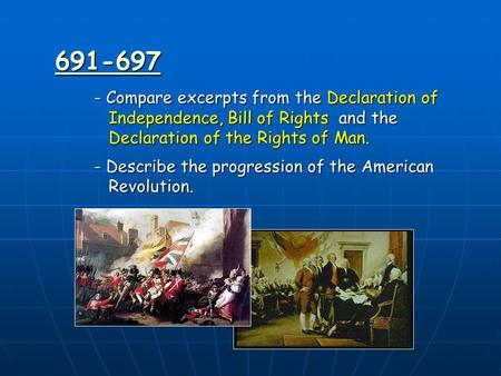 691-697 - Compare excerpts from the Declaration of Independence, Bill of Rights and the Declaration of the Rights of Man. - Describe the progression of.