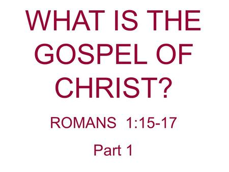 WHAT IS THE GOSPEL OF CHRIST? ROMANS 1:15-17 Part 1.