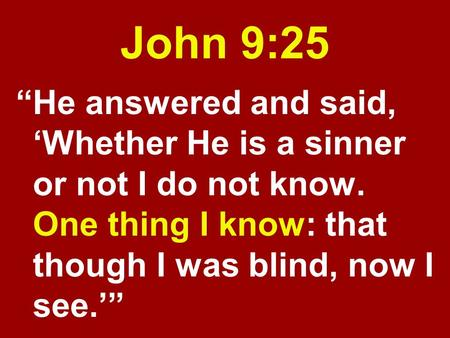 "John 9:25 ""He answered and said, 'Whether He is a sinner or not I do not know. One thing I know: that though I was blind, now I see.'"""
