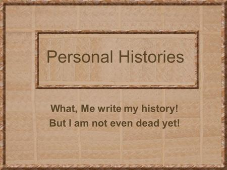 Personal Histories What, Me write my history! But I am not even dead yet!
