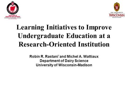 Learning Initiatives to Improve Undergraduate Education at a Research-Oriented Institution Robin R. Rastani * and Michel A. Wattiaux Department of Dairy.