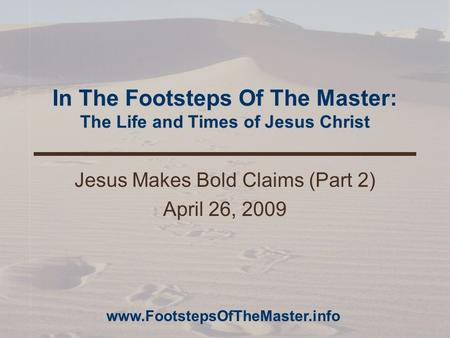In The Footsteps Of The Master: The Life and Times of Jesus Christ Jesus Makes Bold Claims (Part 2) April 26, 2009 www.FootstepsOfTheMaster.info.