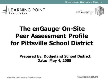 Www.learningpt.org Copyright 2004 Learning Point Associates The enGauge ® On-Site Peer Assessment Profile for Pittsville School District Prepared by: Dodgeland.