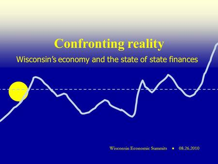 ■ Wisconsin economic summits Wisconsin Economic Summits ■ 08.26.2010 Wisconsin's economy and the state of state finances Confronting reality.